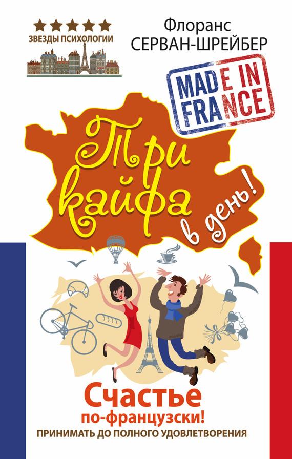 Флоранс Серван-Шрайбер «Три кайфа в день! Счастье по-французски! Принимать до полного удовлетворения»