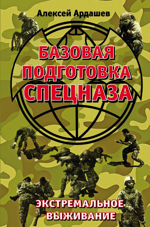 Алексей Ардашев «Базовая подготовка Спецназа. Экстремальное выживание»