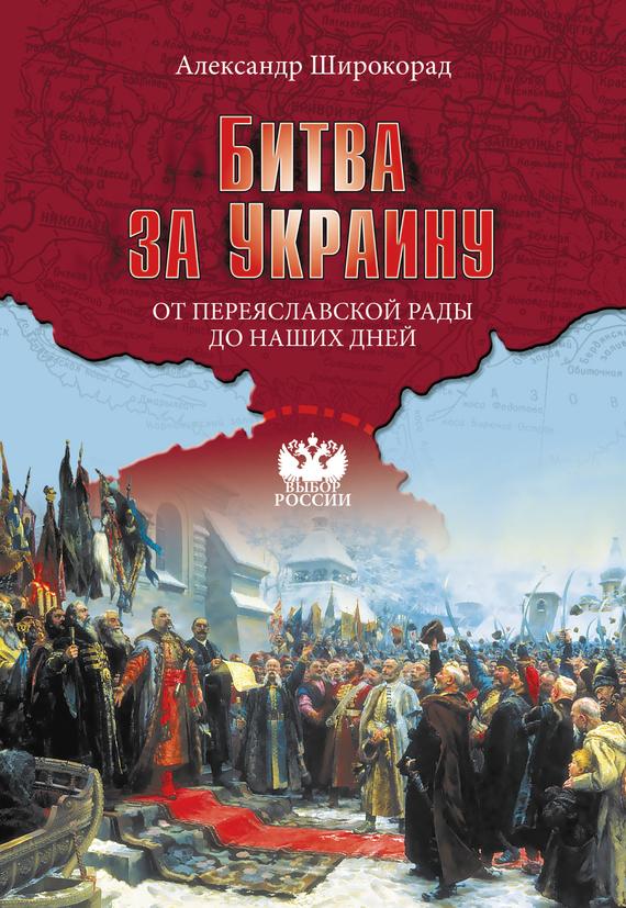 Александр Широкорад «Битва за Украину. От Переяславской рады до наших дней»