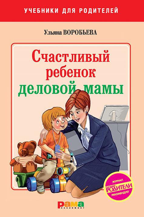 Ульяна Воробьева «Счастливый ребенок деловой мамы»