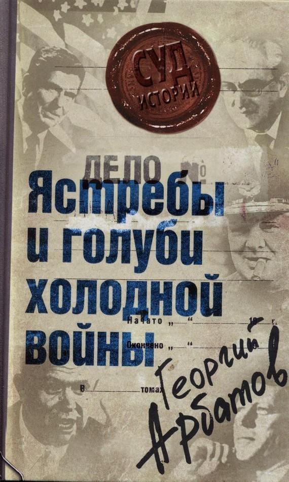 Георгий Арбатов «Дело: «Ястребы и голуби холодной войны»»