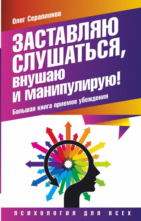 Олег Серапионов «Заставляю слушаться, внушаю и манипулирую! Большая книга приемов убеждения»