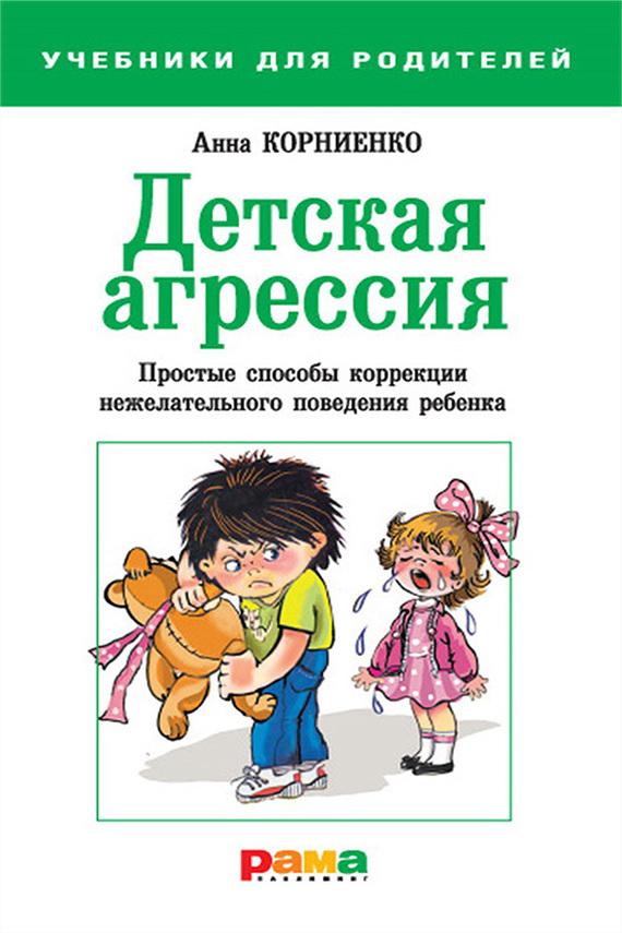 Анна Корниенко «Детская агрессия. Простые способы коррекции нежелательного поведения ребенка»