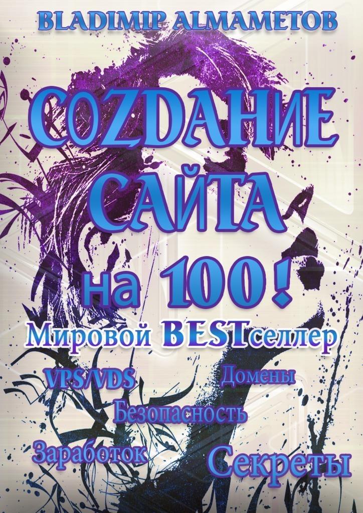 Владимир Алмаметов «Создание сайта на100! Самостоятельное создание сайта!»