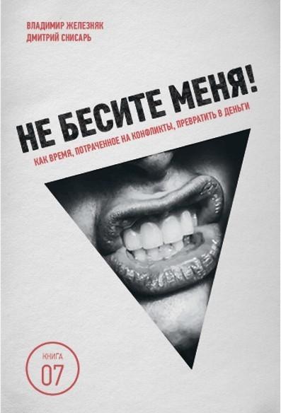 Дмитрий Снисарь, Владимир Железняк «Не бесите меня! Как время, потраченное на конфликты, превратить в деньги»