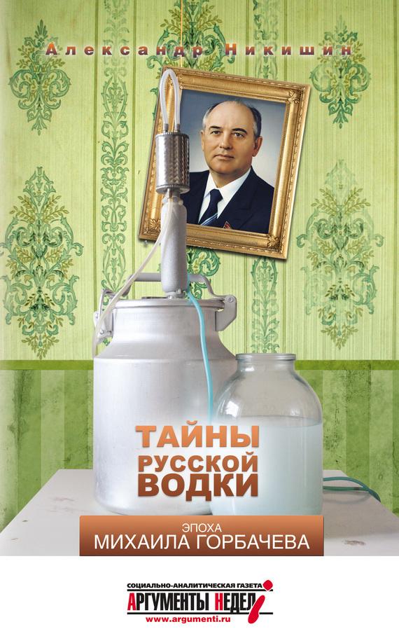 Александр Никишин «Тайны русской водки. Эпоха Михаила Горбачева»