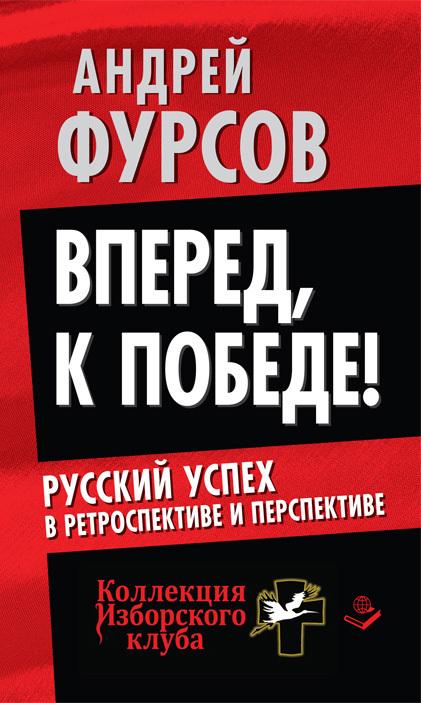Андрей Фурсов «Вперед, к победе! Русский успех в ретроспективе и перспективе»