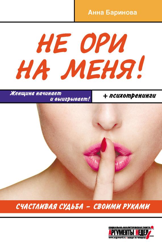 Анна Баринова «Не ори на меня! Счастливая судьба – своими руками»