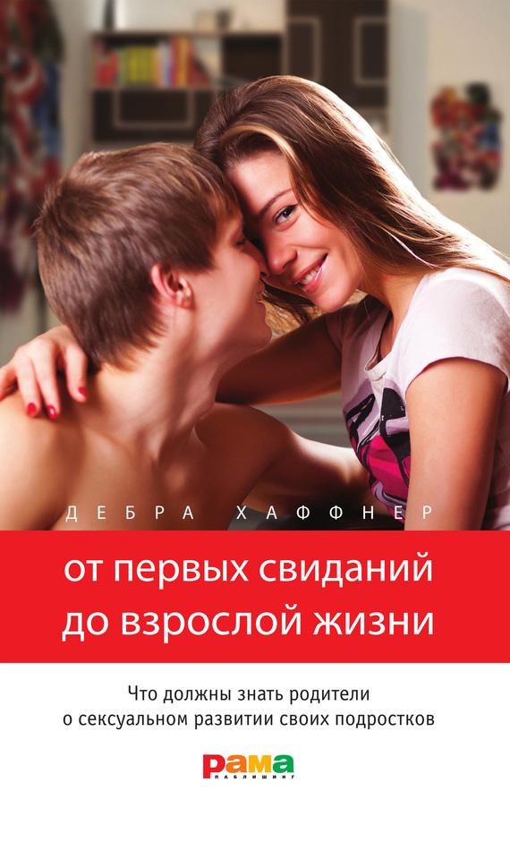 Дебра Хаффнер «От первых свиданий до взрослой жизни. Что должны знать родители о сексуальном развитии своих подростков»