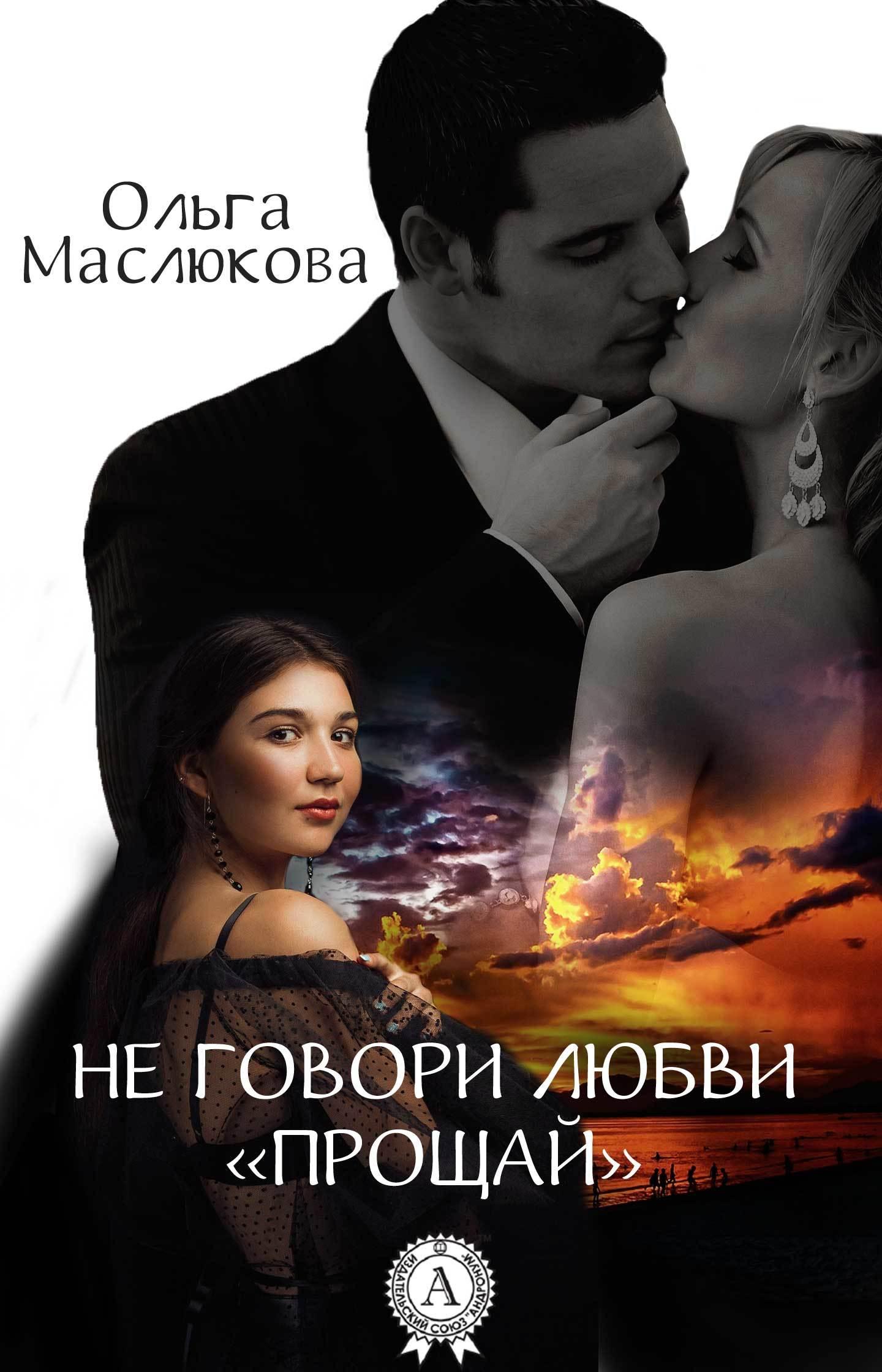 Ольга Маслюкова «Не говори любви «прощай»»