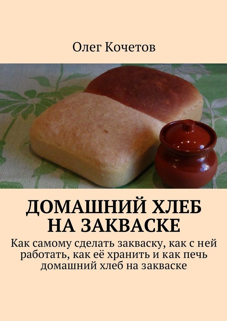 Олег Кочетов «Домашний хлеб назакваске»