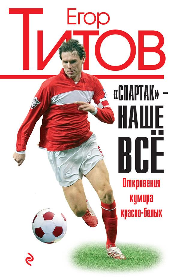 Егор Титов, Алексей Зинин ««Спартак»– наше всё. Откровения кумира красно-белых»
