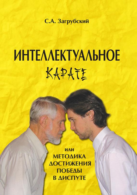 Сергей Загрубский «Интеллектуальное карате, или Методика достижения победы в диспуте»