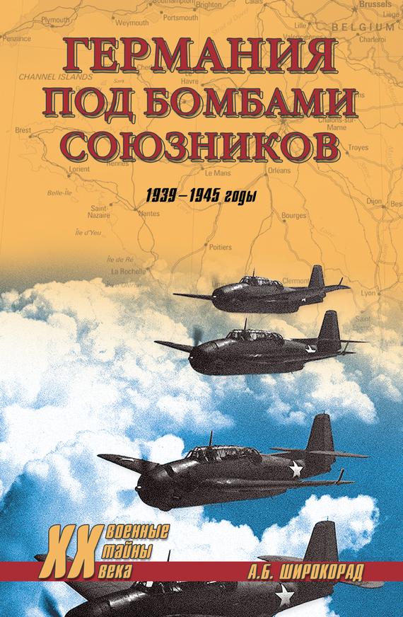 Александр Широкорад «Германия под бомбами союзников. 1939–1945 гг.»