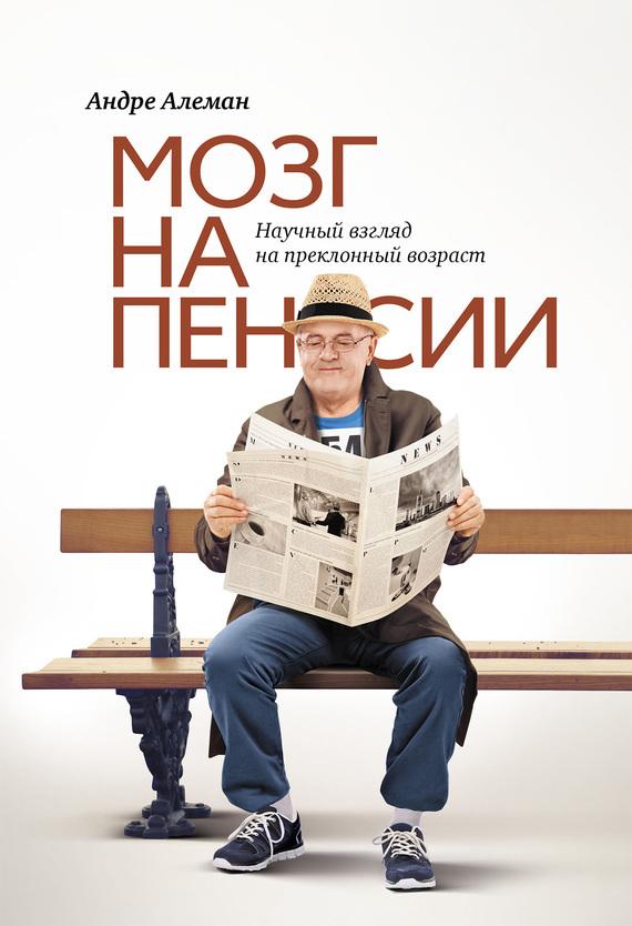 Андре Алеман «Мозг на пенсии. Научный взгляд на преклонный возраст»