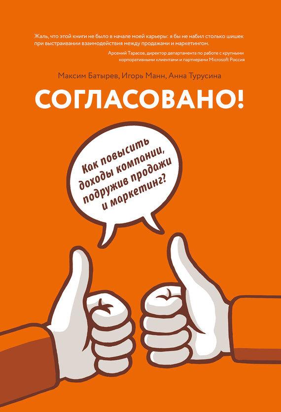 Игорь Манн, Анна Турусина, Максим Батырев «Согласовано! Как повысить доходы компании, подружив продажи и маркетинг»