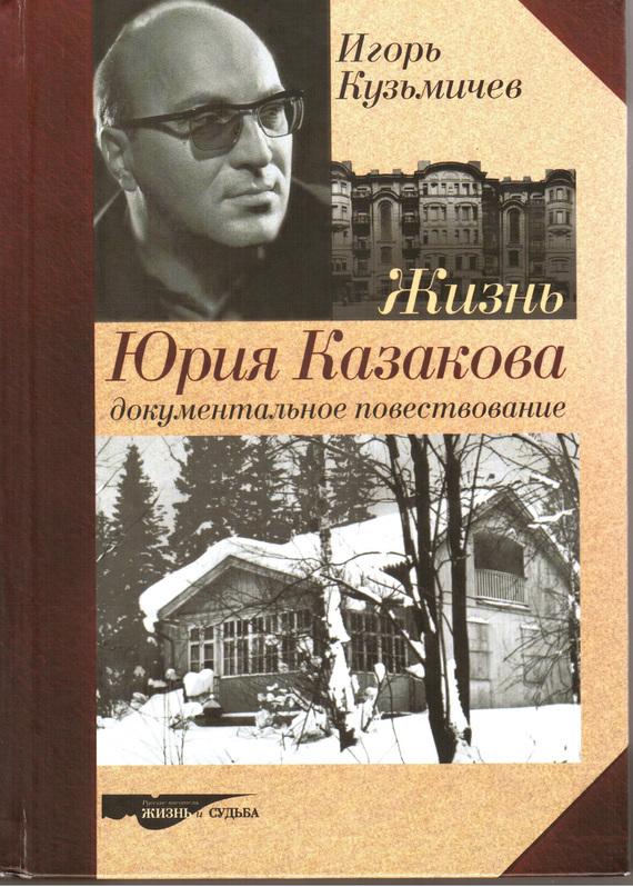 Игорь Кузьмичев «Жизнь Юрия Казакова. Документальное повествование»