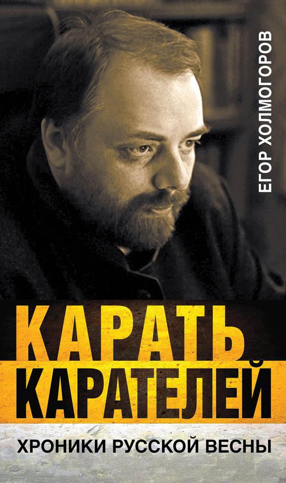 Егор Холмогоров «Карать карателей. Хроники Русской весны»