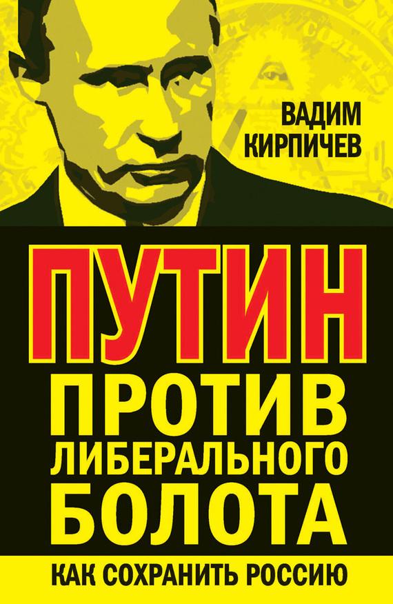 Вадим Кирпичев «Путин против либерального болота. Как сохранить Россию»