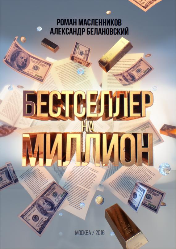 Александр Белановский, Роман Масленников «Бестселлер на миллион. Как написать, издать и раскрутить ваш бестселлер»