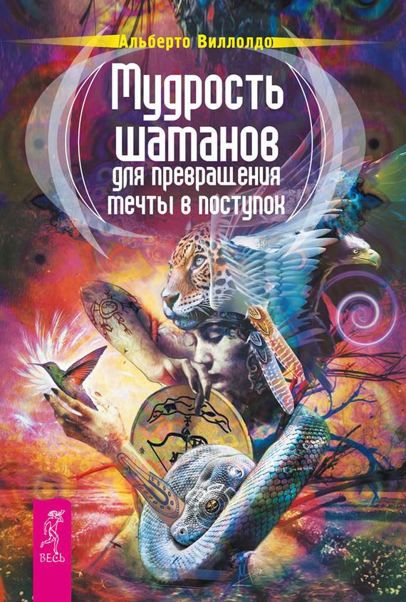 Альберто Виллолдо «Мудрость шаманов для превращения мечты в поступок»
