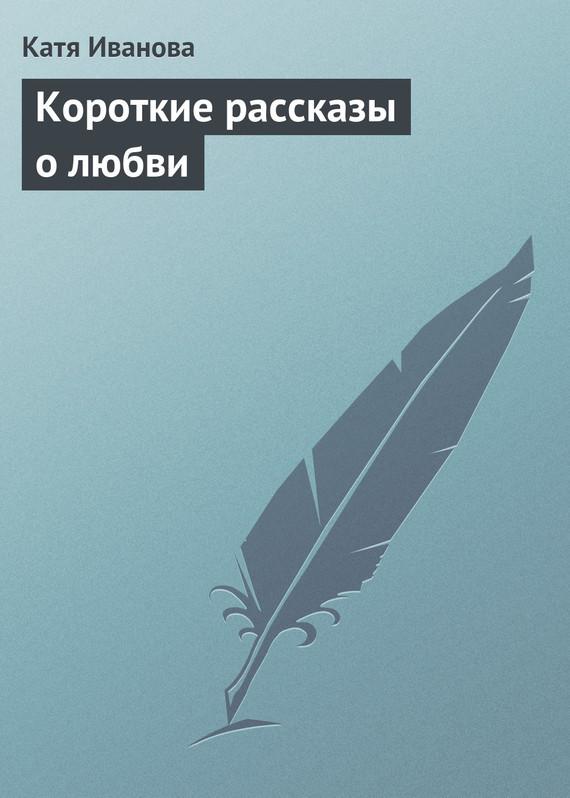 Катя Иванова «Короткие рассказы олюбви»