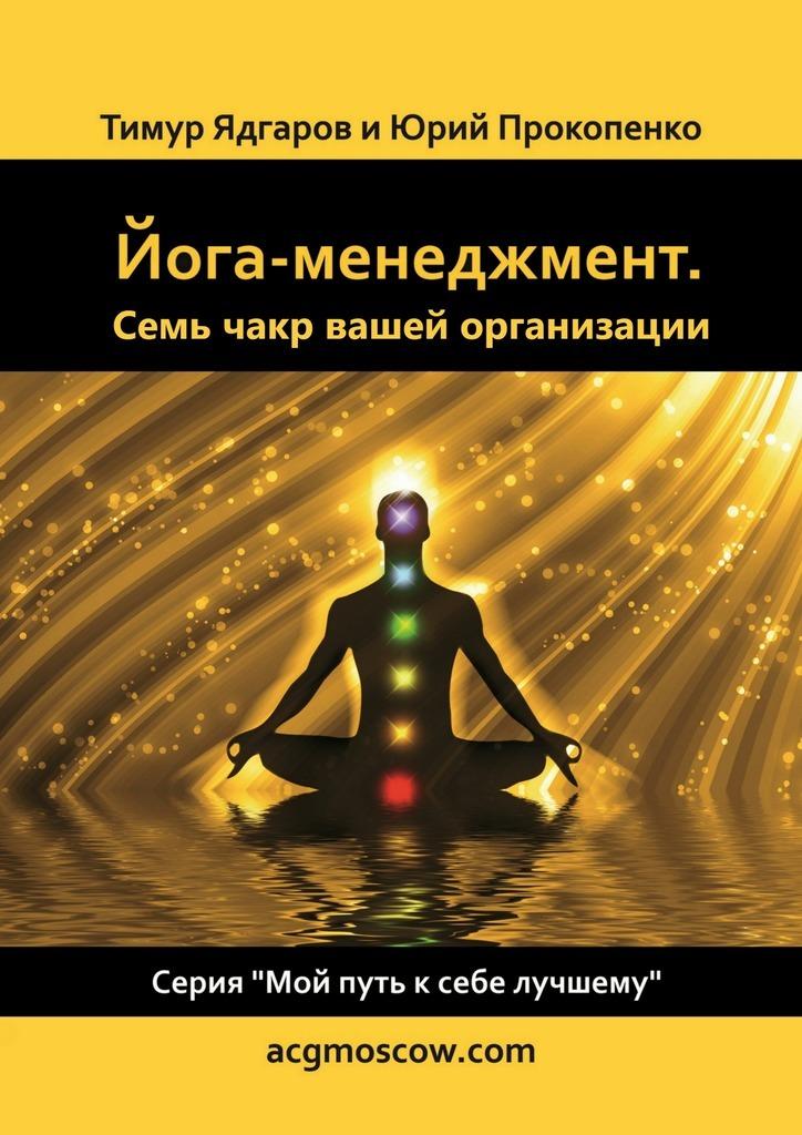 Тимур Ядгаров, Юрий Прокопенко «Йога-менеджмент. Семь чакр вашей организации»