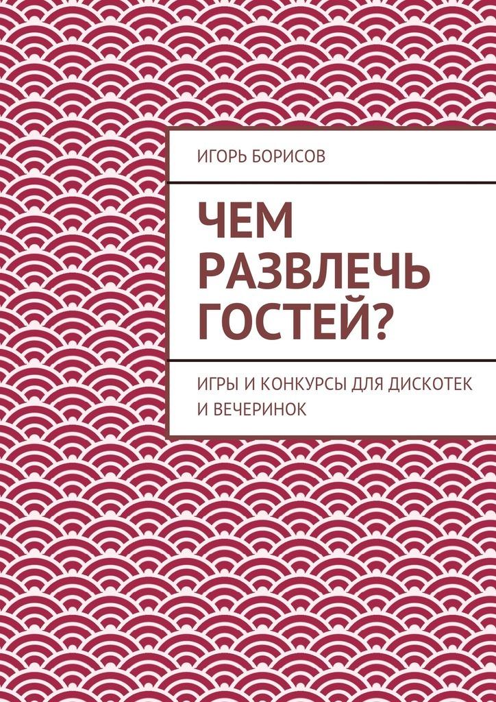 Игорь Борисов «Чем развлечь гостей?»