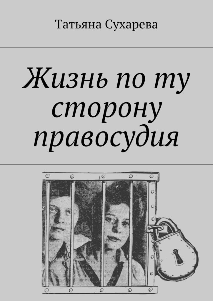 Татьяна Сухарева «Жизнь поту сторону правосудия»
