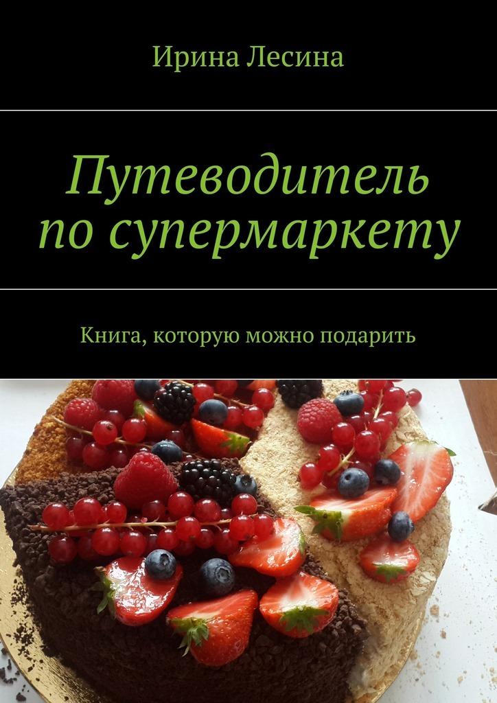 Ирина Лесина «Путеводитель посупермаркету»