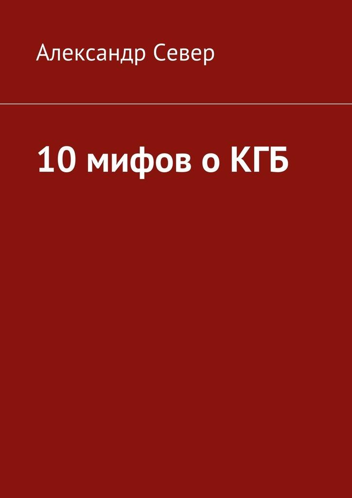 Александр Север «10мифов оКГБ»