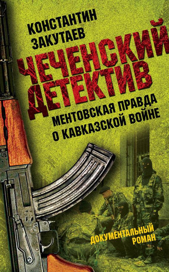 Константин Закутаев «Чеченский детектив. Ментовская правда о кавказской войне»