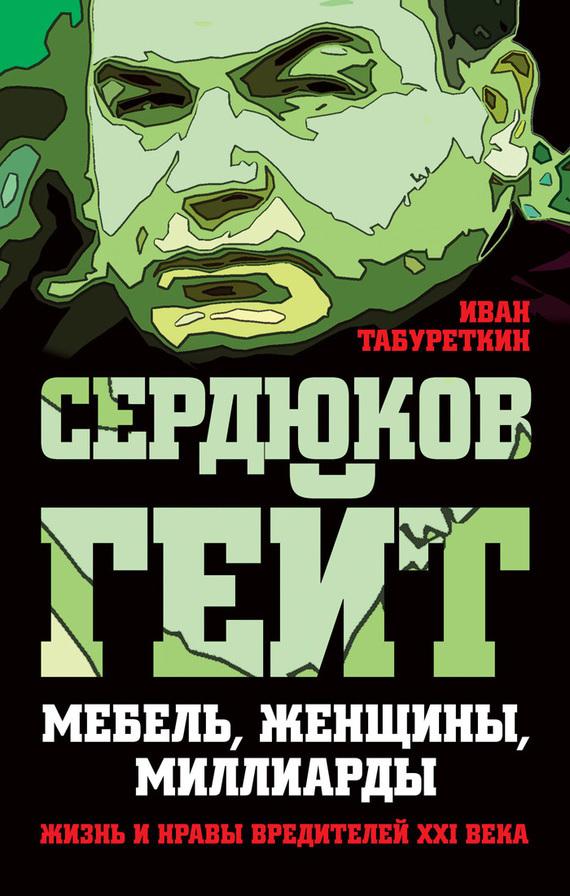 Иван Табуреткин «Сердюков гейт. Мебель, женщины, миллиарды. Жизнь и нравы вредителей XXI века»