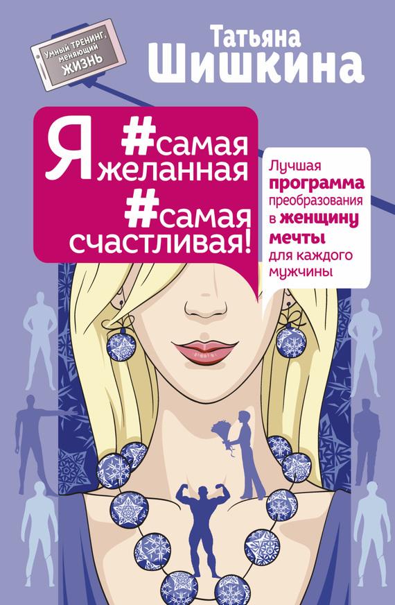 Татьяна Шишкина «Я #самая желанная #самая счастливая! Лучшая программа преобразования в женщину мечты для каждого мужчины»