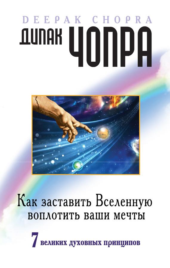 Дипак Чопра «Как заставить Вселенную воплотить ваши мечты. 7великих духовных принципов»