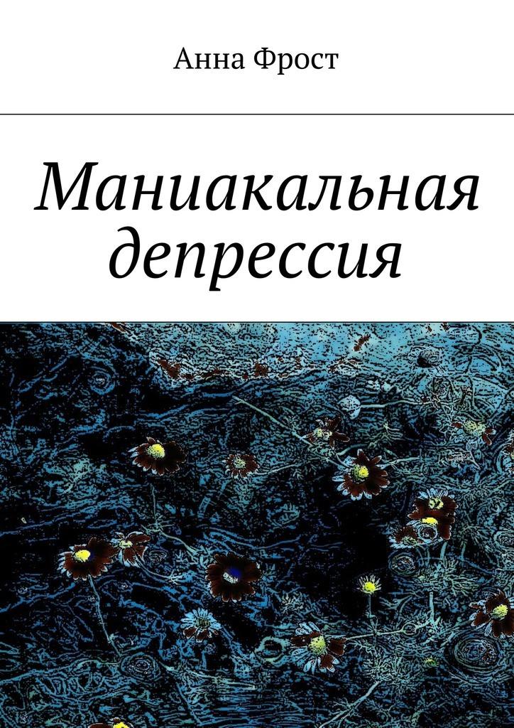 Анна Фрост «Маниакальная депрессия»