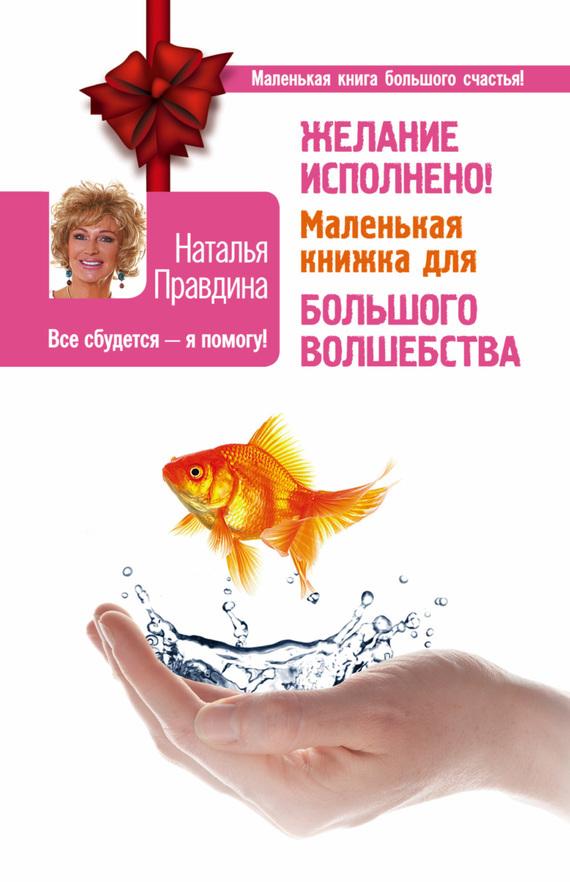 Наталья Правдина «Желание исполнено! Маленькая книжка для большого волшебства»