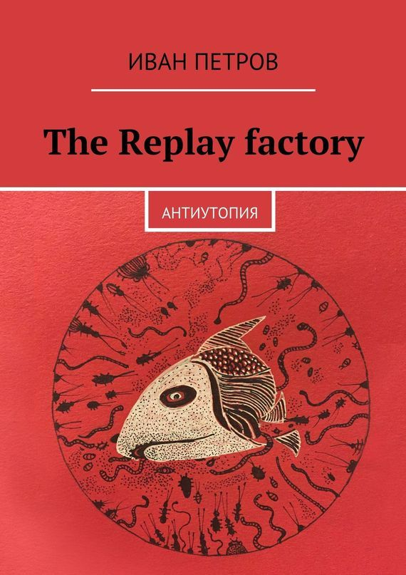 The Replay factory. АнтиутопиЯ – Иван Петров