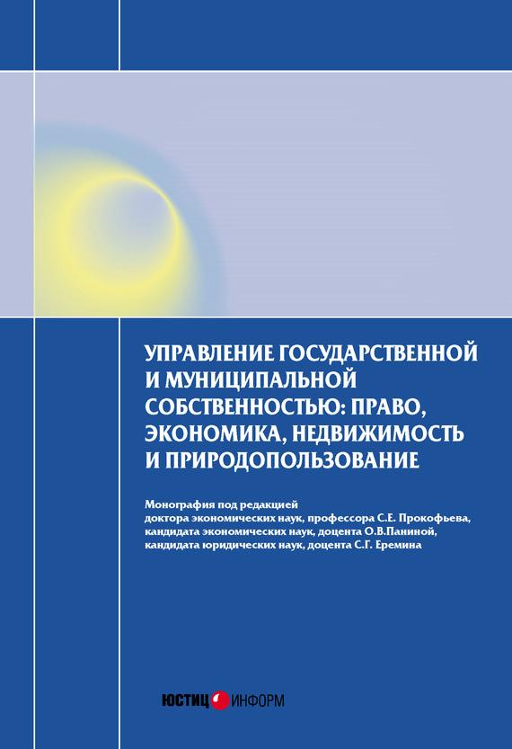 Коллектив авторов «Управление государственной и муниципальной собственностью: право, экономика, недвижимость и природопользование»