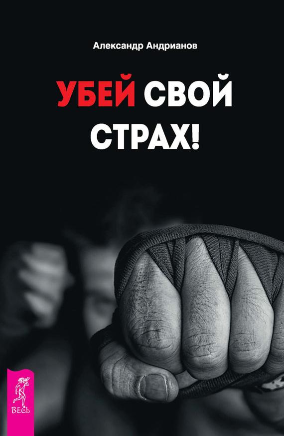 Александр Андрианов «Убей свой страх!»