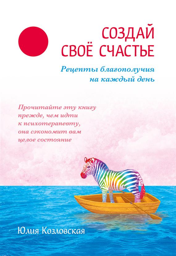 Юлия Козловская «Создай свое счастье. Рецепты благополучия на каждый день»