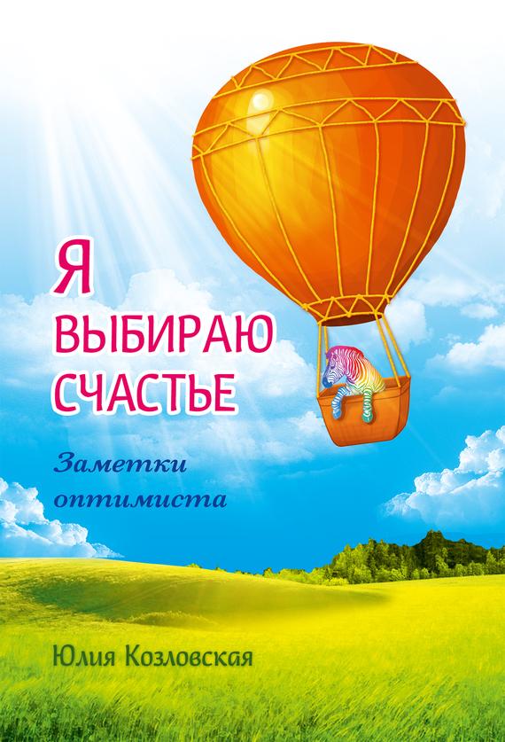 Юлия Козловская «Я выбираю счастье. Заметки оптимиста»
