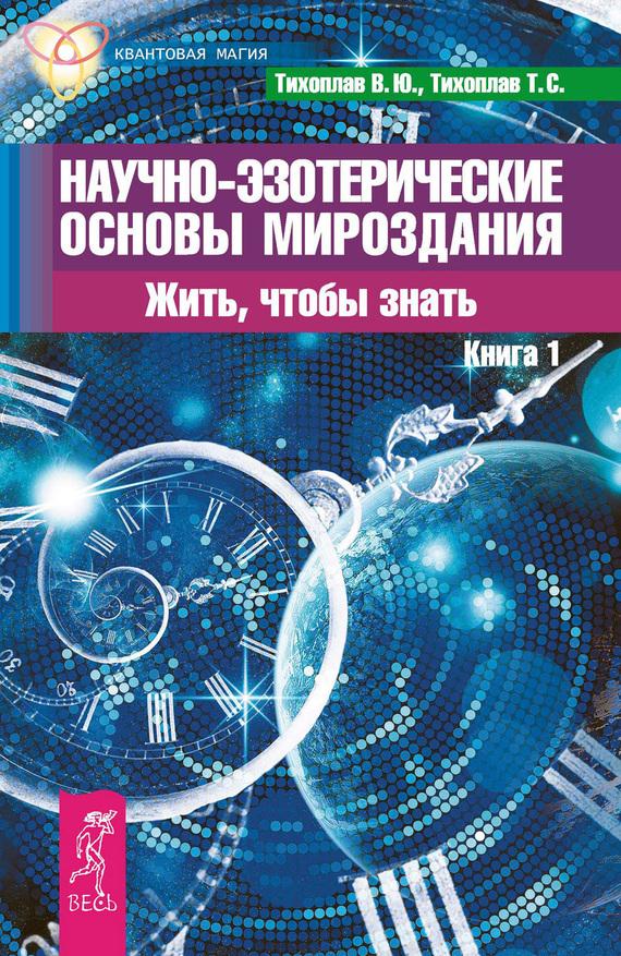 Татьяна Тихоплав, Виталий Тихоплав «Научно-эзотерические основы мироздания. Жить, чтобы знать. Книга 1»