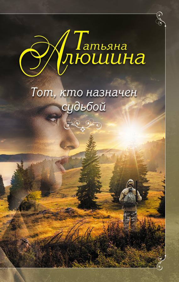 Татьяна Алюшина «Тот, кто назначен судьбой»