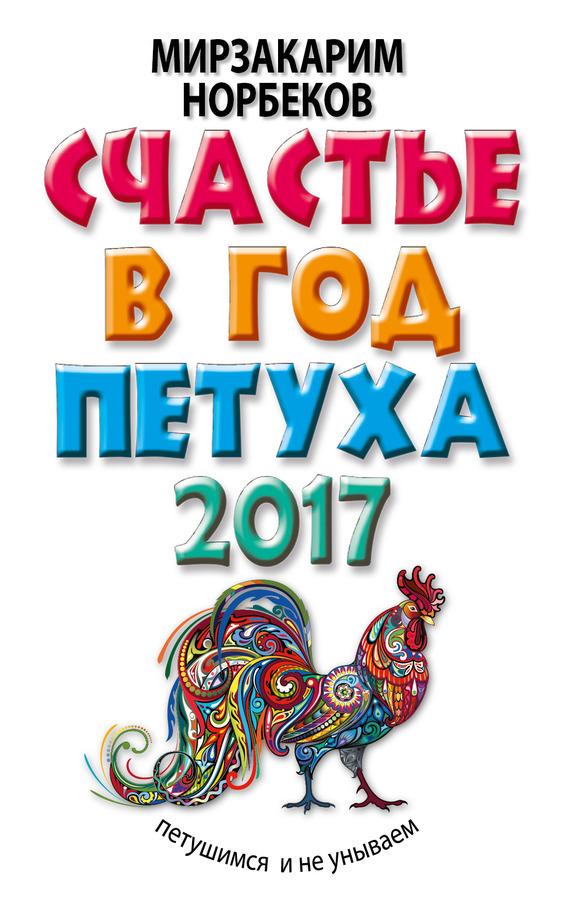 Мирзакарим Норбеков «Счастье в год Петуха. Петушимся и не унываем в 2017 году»