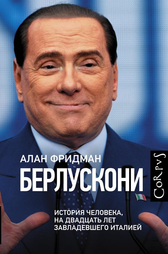 Берлускони. История человека, на двадцать лет завладевшего Италией - Алан Фридман читать онлайн или скачать бесплатно fb2 epub txt rtf