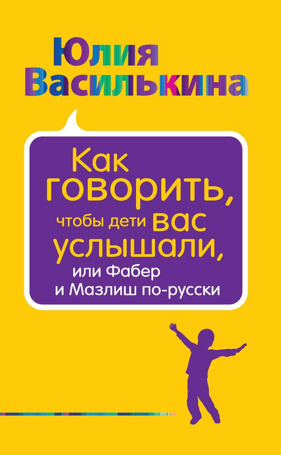 Юлия Василькина «Как говорить, чтобы дети вас услышали, или Фабер и Мазлиш по-русски»