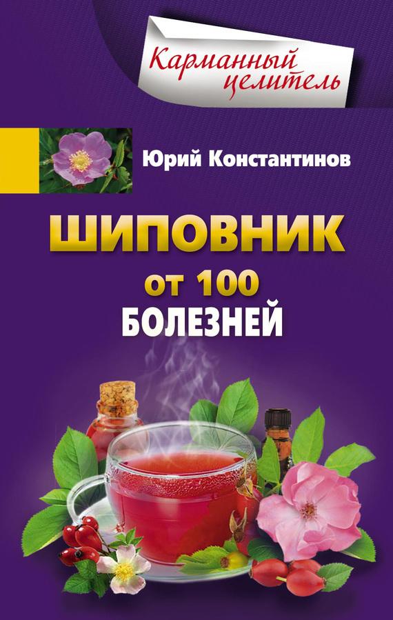 Юрий Константинов «Шиповник. От 100 болезней»