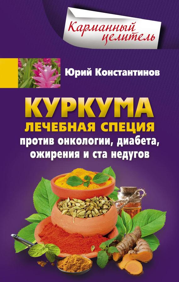 Юрий Константинов «Куркума. Лечебная специя. Против онкологии, диабета, ожирения и ста недугов»