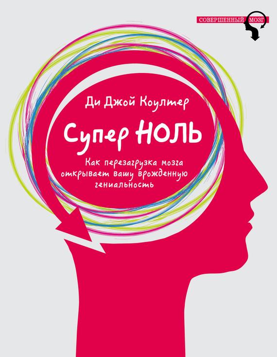 Ди Джой Коултер «Супер ноль. Как перезагрузка мозга открывает вашу врожденную гениальность»
